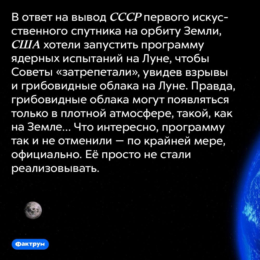 США планировали нанести ядерный удары поЛуне, чтобы «заставить Советы трепетать». В ответ на вывод СССР первого искусственного спутника на орбиту Земли, США хотели запустить программу ядерных испытаний на Луне, чтобы Советы «затрепетали», увидев взрывы и грибовидные облака на Луне. Правда, грибовидные облака могут появляться только в плотной атмосфере, такой, как на Земле… Что интересно, программу так и не отменили — по крайней мере, официально. Её просто не стали реализовывать.