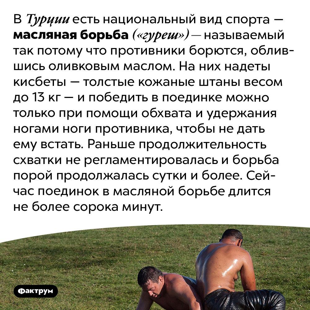 Национальный турецкий вид спорта — масляная борьба. В Турции есть национальный вид спорта — масляная борьба («гуреш») — называемый так потому что противники борются, облившись оливковым маслом. На них надеты кисбеты — толстые кожаные штаны весом до 13 кг — и победить в поединке можно только при помощи обхвата и удержания ногами ноги противника, чтобы не дать ему встать. Раньше продолжительность схватки не регламентировалась и борьба порой продолжалась сутки и более. Сейчас поединок в масляной борьбе длится не более сорока минут.