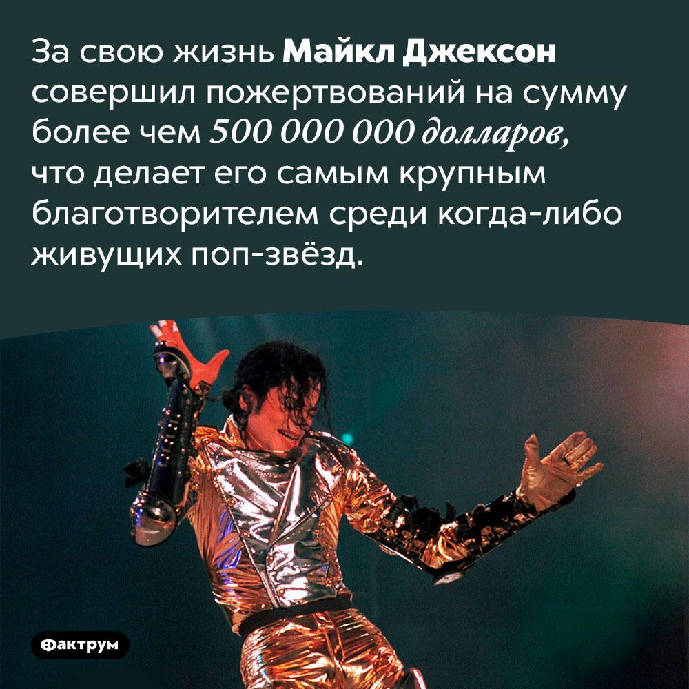 Майкл Джексон пожертвовал более полумиллиарда долларов. За свою жизнь Майкл Джексон совершил пожертвований на сумму более чем 500 000 000 долларов, что делает его самым крупным благотворителем среди когда-либо живущих поп-звёзд.