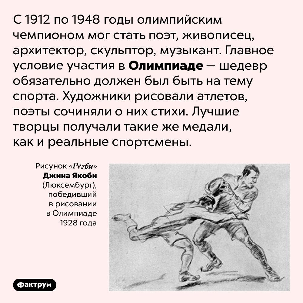 На Олимпийских играх были конкурсы искусств. С 1912 по 1948 годы олимпийским чемпионом мог стать поэт, живописец, архитектор, скульптор, музыкант. Главное условие участия в Олимпиаде — шедевр обязательно должен был быть на тему спорта. Художники рисовали атлетов, поэты сочиняли о них стихи. Лучшие творцы получали такие же медали, как и реальные спортсмены.