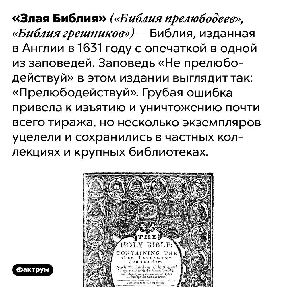 Что такое «Злая Библия». «Злая Библия» («Библия прелюбодеев», «Библия грешников») — Библия, изданная в Англии в 1631 году с опечаткой в одной из заповедей. Заповедь «Не прелюбодействуй» в этом издании выглядит так: «Прелюбодействуй». Грубая ошибка привела к изъятию и уничтожению почти всего тиража, но несколько экземпляров уцелели и сохранились в частных коллекциях и крупных библиотеках.