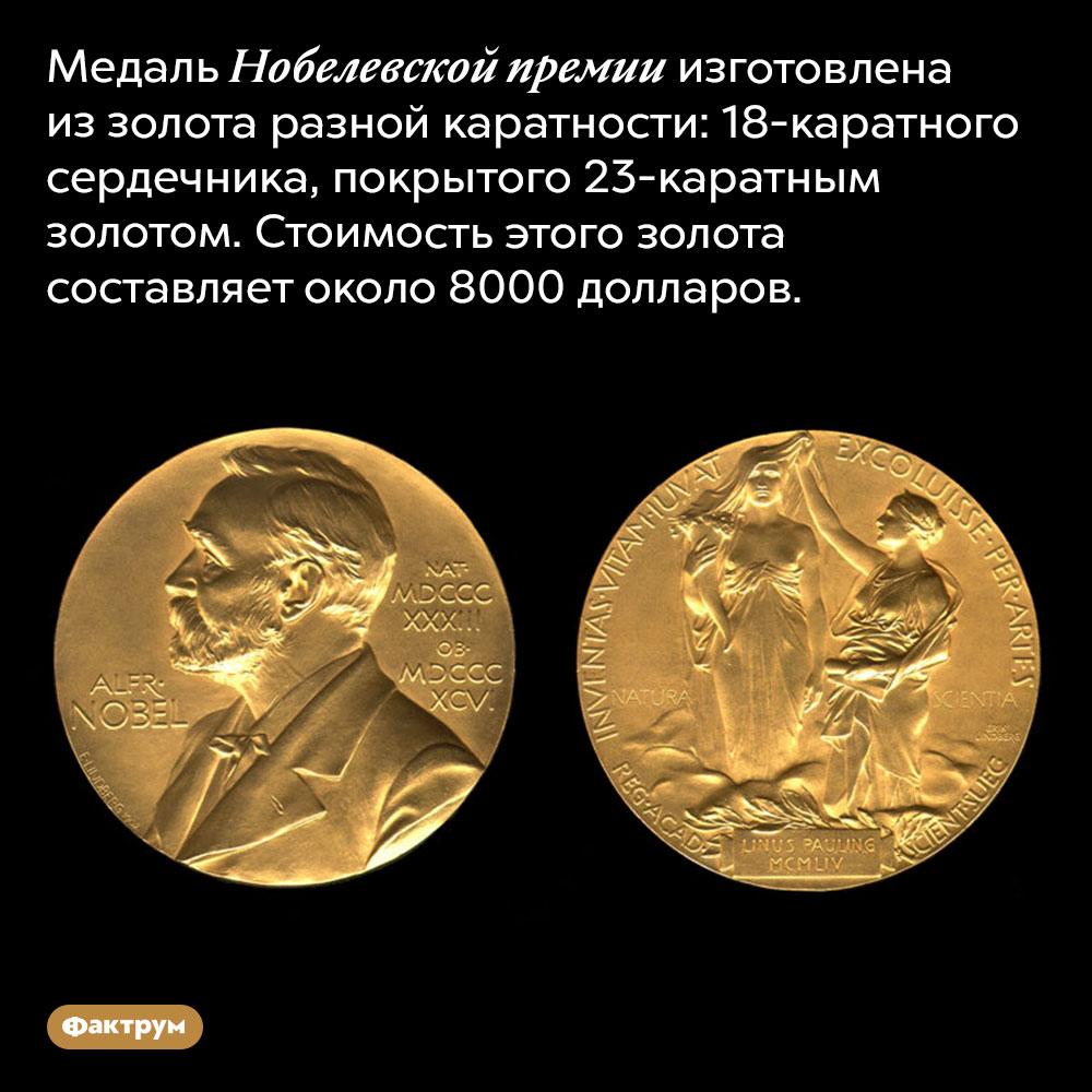 Медали Нобелевской премии делают иззолота. Медаль Нобелевской премии изготовлена из золота разной каратности: 18-каратного сердечника, покрытого 23-каратным золотом. Стоимость этого золота составляет около 8000 долларов.