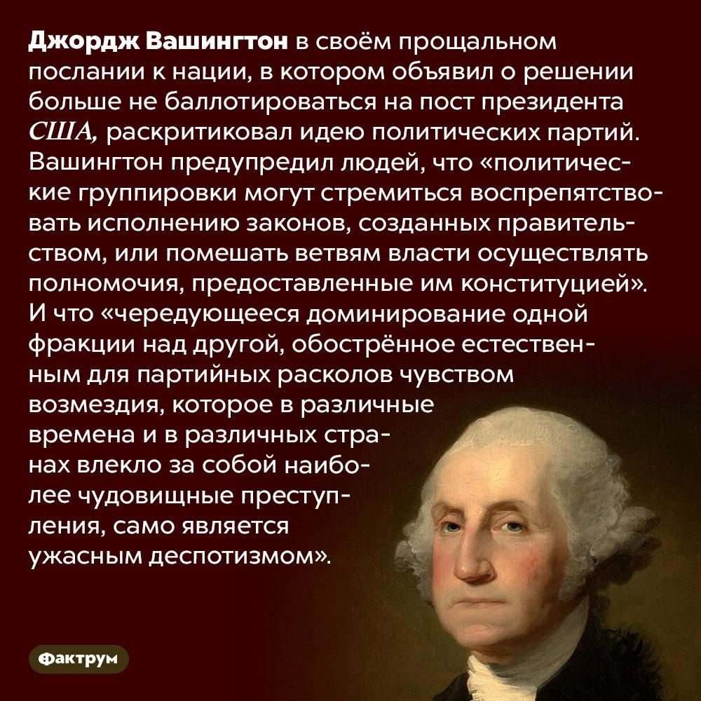 Джордж Вашингтон выступал против политических партий. Джордж Вашингтон в своём прощальном послании к нации, в котором объявил о решении больше не баллотироваться на пост президента США, раскритиковал идею политических партий. Вашингтон предупредил людей, что «политические группировки могут стремиться воспрепятствовать исполнению законов, созданных правительством, или помешать ветвям власти осуществлять полномочия, предоставленные им конституцией». И что «чередующееся доминирование одной фракции над другой, обострённое естественным для партийных расколов чувством возмездия, которое в различные времена и в различных странах влекло за собой наиболее чудовищные преступления, само является ужасным деспотизмом».