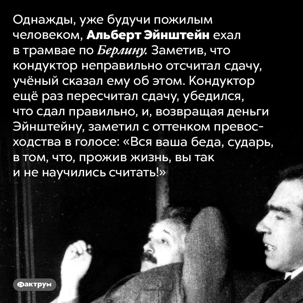 Курьёзный случай сЭйнштейном икондуктором трамвая. Однажды, уже будучи пожилым человеком, Эйнштейн ехал в трамвае по Берлину. Заметив, что кондуктор неправильно отсчитал сдачу, учёный сказал ему об этом. Кондуктор ещё раз пересчитал сдачу, убедился, что сдал правильно, и, возвращая деньги Эйнштейну, заметил с оттенком превосходства в голосе: «Вся ваша беда, сударь, в том, что, прожив жизнь, вы так и не научились считать!»