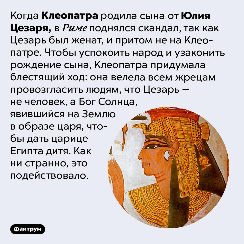Клеопатра была очень хитра. Когда Клеопатра родила сына от Юлия Цезаря, в Риме поднялся скандал, так как Цезарь был женат, и притом не на Клеопатре. Чтобы успокоить народ и узаконить рождение сына, Клеопатра придумала блестящий ход: она велела всем жрецам провозгласить людям, что Цезарь — не человек, а Бог Солнца, явившийся на Землю в образе царя, чтобы дать царице Египта дитя. Как ни странно, это подействовало.