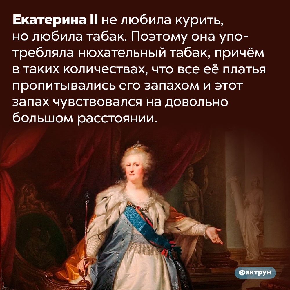 ЕкатеринаII пахла табаком. Екатерина II не любила курить, но любила табак. Поэтому она употребляла нюхательный табак, причём в таких количествах, что все её платья пропитывались его запахом и этот запах чувствовался на довольно большом расстоянии.