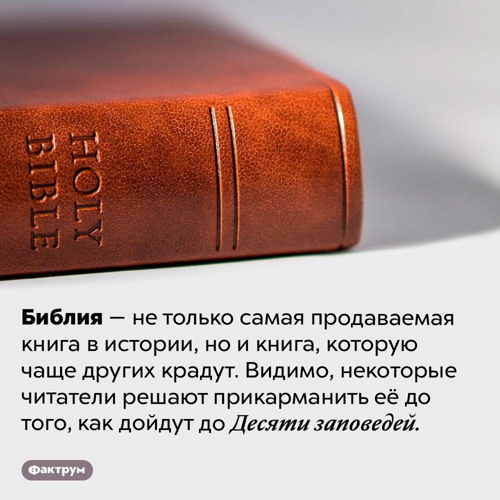 Библию крадут чаще всех других книг. Библия — не только самая продаваемая книга в истории, но и книга, которую чаще других крадут. Видимо, некоторые читатели решают прикарманить её до того, как дойдут до Десяти заповедей.