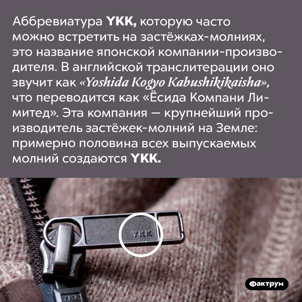 Что такое YKK. Аббревиатура YKK, которую часто можно встретить на застёжках-молниях, это название японской компании-производителя. В английской транслитерации оно звучит как «Yoshida Kogyo Kabushikikaisha», что переводится как «Ёсида Компани Лимитед». Эта компания — крупнейший производитель застёжек-молний на Земле: примерно половина всех выпускаемых молний создаются YKK.