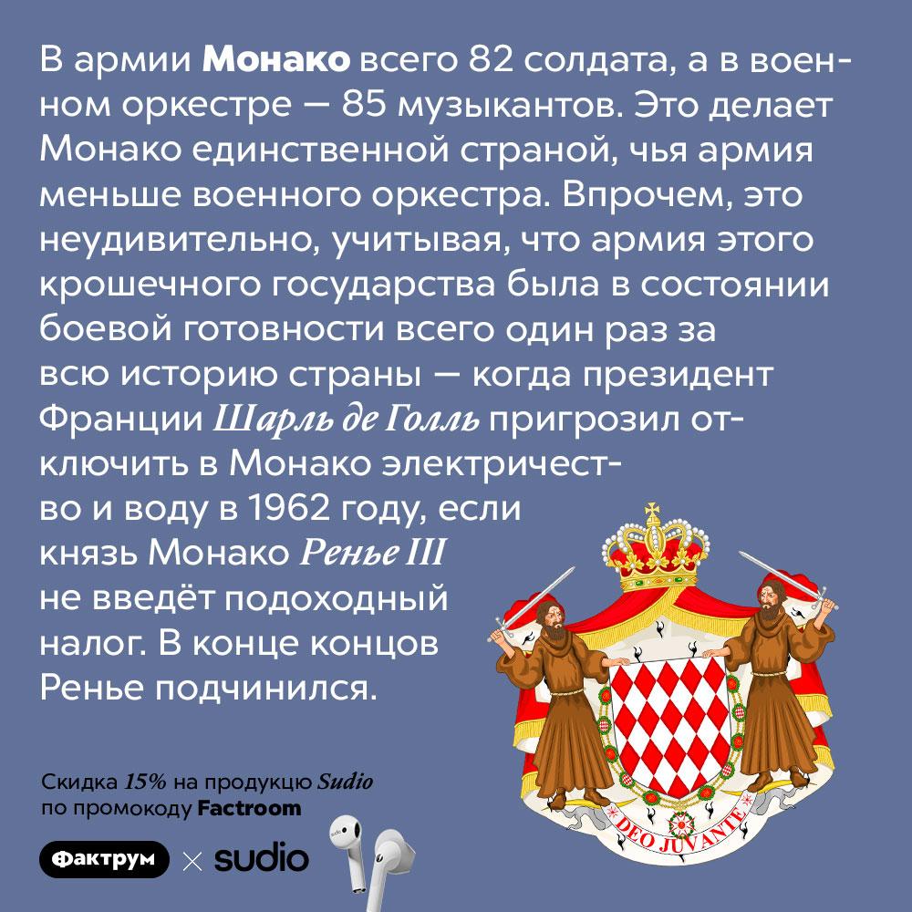 Армия Монако меньше, чем её военный оркестр. В армии Монако всего 82 солдата, а в военном оркестре — 85 музыкантов. Это делает Монако единственной страной, чья армия меньше военного оркестра. Впрочем, это неудивительно, учитывая, что армия этого крошечного государства была в состоянии боевой готовности всего один раз за всю историю страны — когда президент Франции Шарль де Голль пригрозил отключить в Монако электричество и воду в 1962 году, если князь Монако Ренье III не введёт подоходный налог. В конце концов Ренье подчинился.