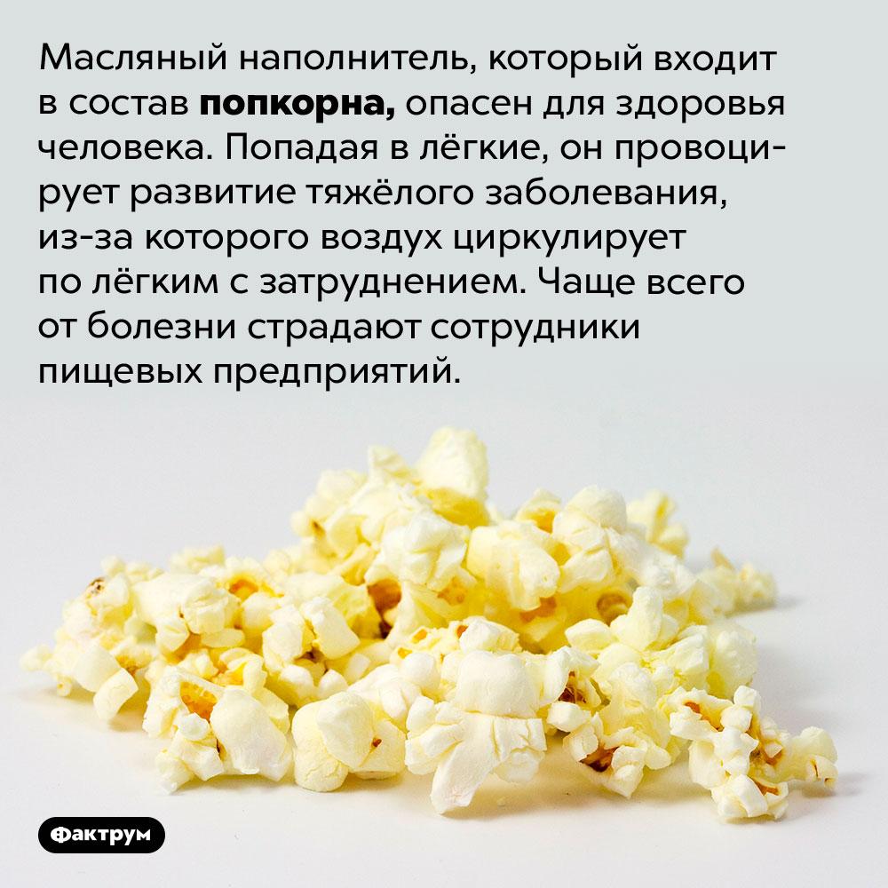 Дышать запахом свежего попкорна опасно. Масляный наполнитель, который входит в состав попкорна, опасен для здоровья человека. Попадая в лёгкие, он провоцирует развитие тяжёлого заболевания, из-за которого воздух циркулирует по лёгким с затруднением. Чаще всего от болезни страдают сотрудники пищевых предприятий.
