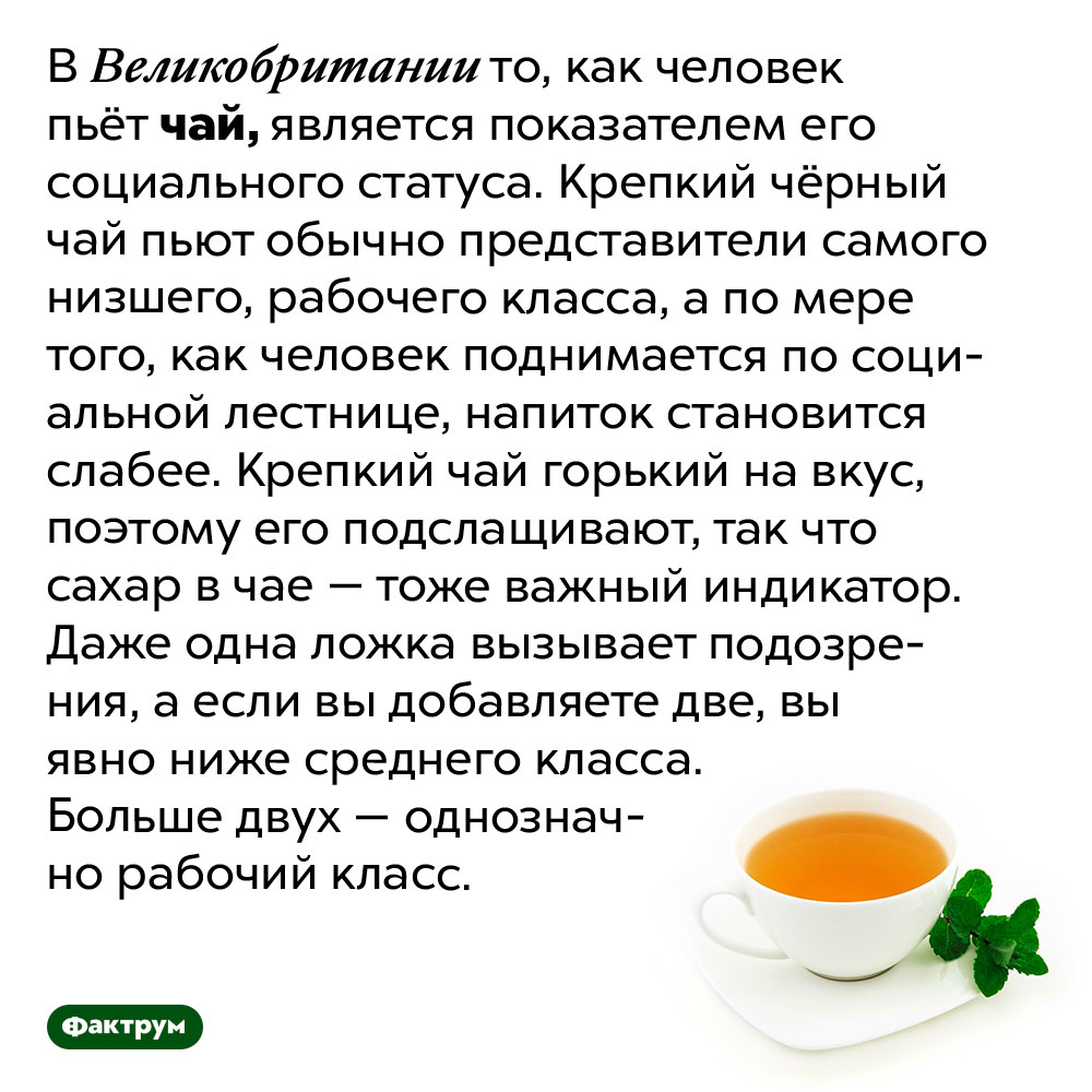 Британцы могут определить социальный статус человека потому, как он пьёт чай. В Великобритании то, как человек пьёт чай, является показателем его социального статуса. Крепкий чёрный чай пьют обычно представители самого низшего, рабочего класса, а по мере того, как человек поднимается по социальной лестнице, напиток становится слабее. Крепкий чай горький на вкус, поэтому его подслащивают, так что сахар в чае — тоже важный индикатор. Даже одна ложка вызывает подозрения, а если вы добавляете две, вы явно ниже среднего класса. Больше двух — однозначно рабочий класс.
