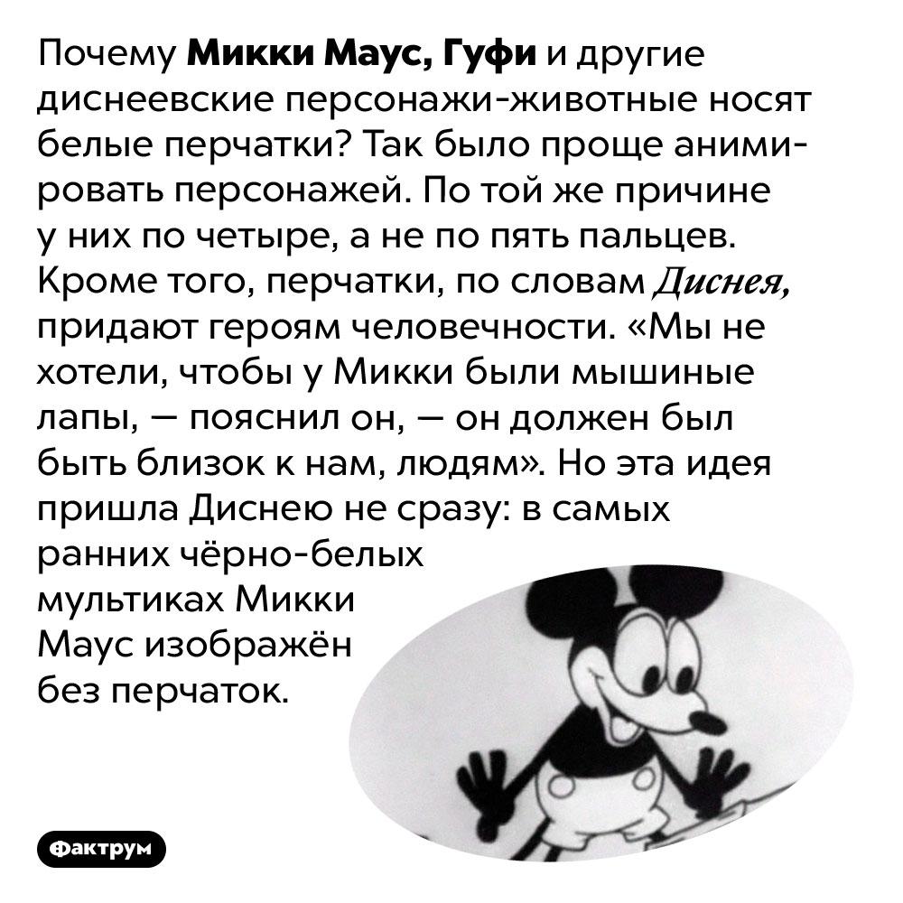 Зачем Микки Маусу белые перчатки. Почему Микки Маус, Гуфи и другие диснеевские персонажи-животные носят белые перчатки? Так было проще анимировать персонажей. По той же причине у них по четыре, а не по пять пальцев. Кроме того, перчатки, по словам Диснея, придают героям человечности. «Мы не хотели, чтобы у Микки были мышиные лапы, — пояснил он, — он должен был быть близок к нам, людям». Но эта идея пришла Диснею не сразу: в самых ранних чёрно-белых мультиках Микки Маус изображён без перчаток.