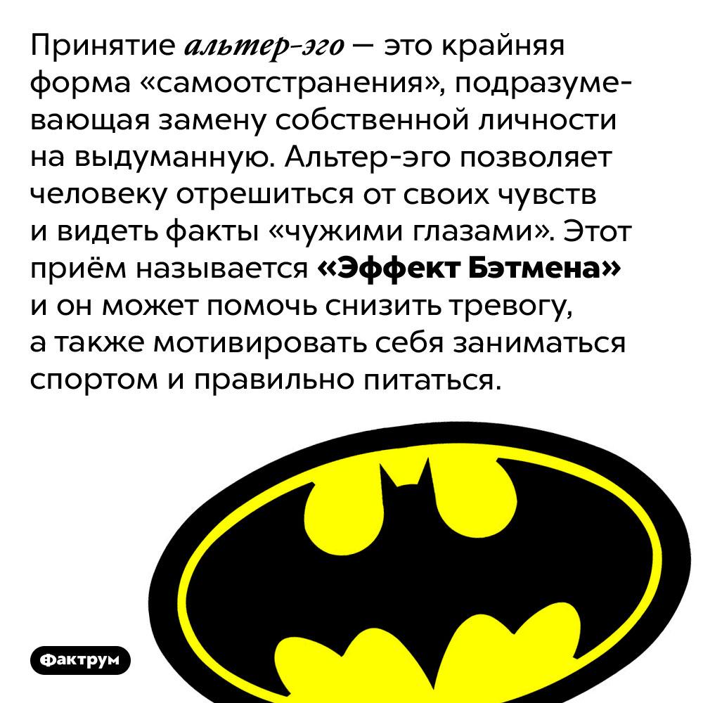 Что такое «Эффект Бэтмена». Принятие альтер-эго — это крайняя форма «самоотстранения», подразумевающая замену собственной личности на выдуманную. Альтер-эго позволяет человеку отрешиться от своих чувств и видеть факты «чужими глазами». Этот приём называется «Эффект Бэтмена» и он может помочь снизить тревогу, а также мотивировать себя заниматься спортом и правильно питаться.