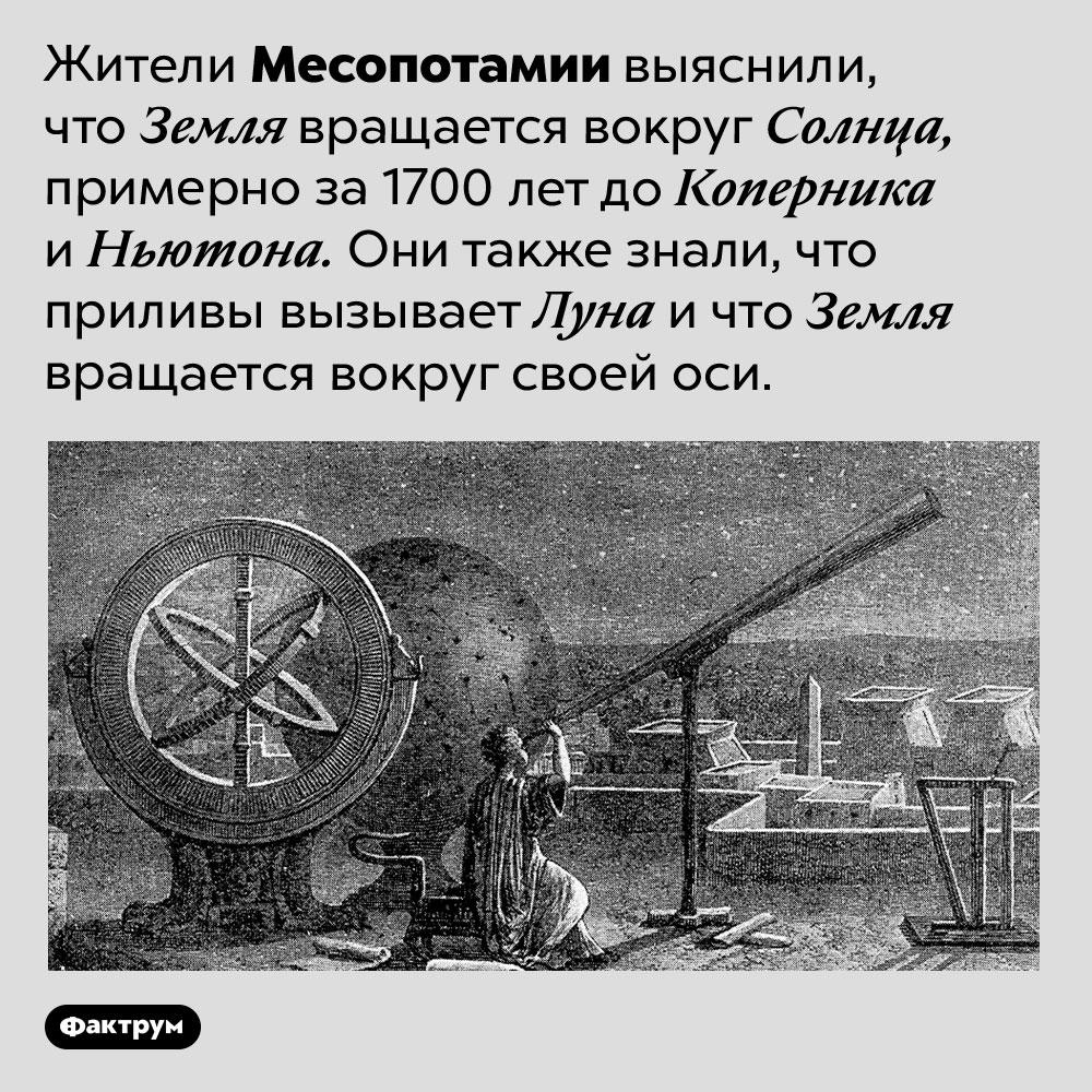 То, что Земля вращается вокруг Солнца, людям известно уже тысячи лет. Жители Месопотамии выяснили, что Земля вращается вокруг Солнца, примерно за 1700 лет до Коперника и Ньютона. Они также знали, что приливы вызывает Луна и что Земля вращается вокруг своей оси.