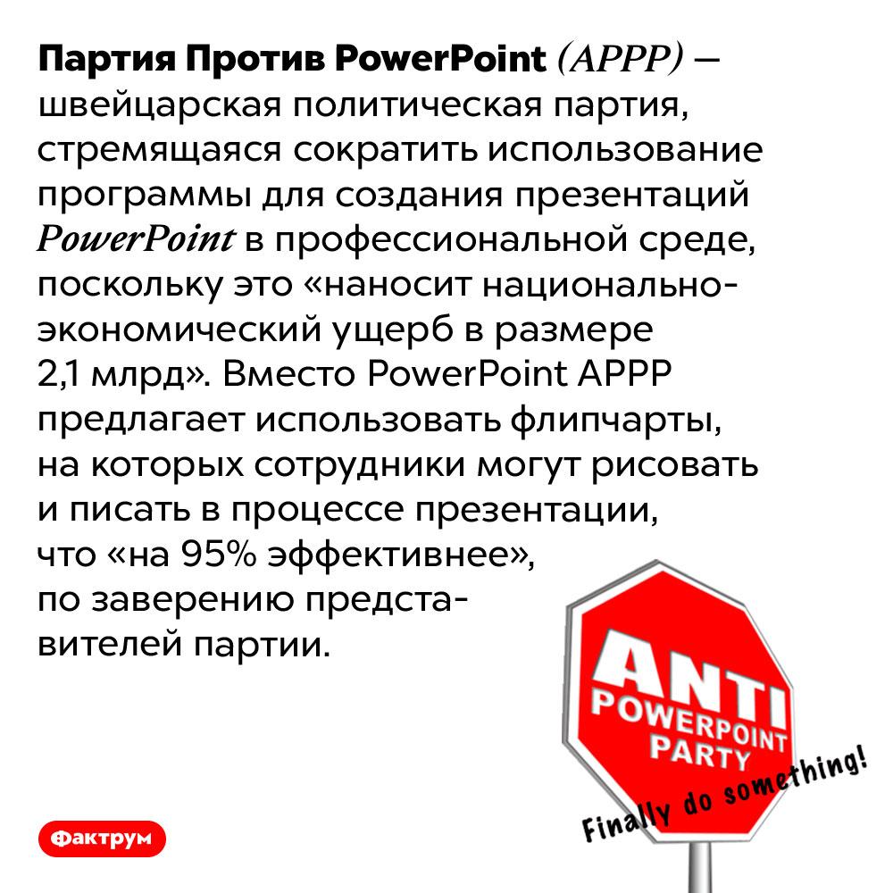 ВШвейцарии есть Партия Против <em>PowerPoint</em>. Партия Против <em>PowerPoint (APPP)</em> — швейцарская политическая партия, стремящаяся сократить использование программы для создания презентаций <em>PowerPoint</em> в профессиональной среде, поскольку это «наносит национально-экономический ущерб в размере 2,1 млрд». Вместо <em>PowerPoint APPP</em> предлагает использовать флипчарты, на которых сотрудники могут рисовать и писать в процессе презентации, что «на 95% эффективнее», по заверению представителей партии.
