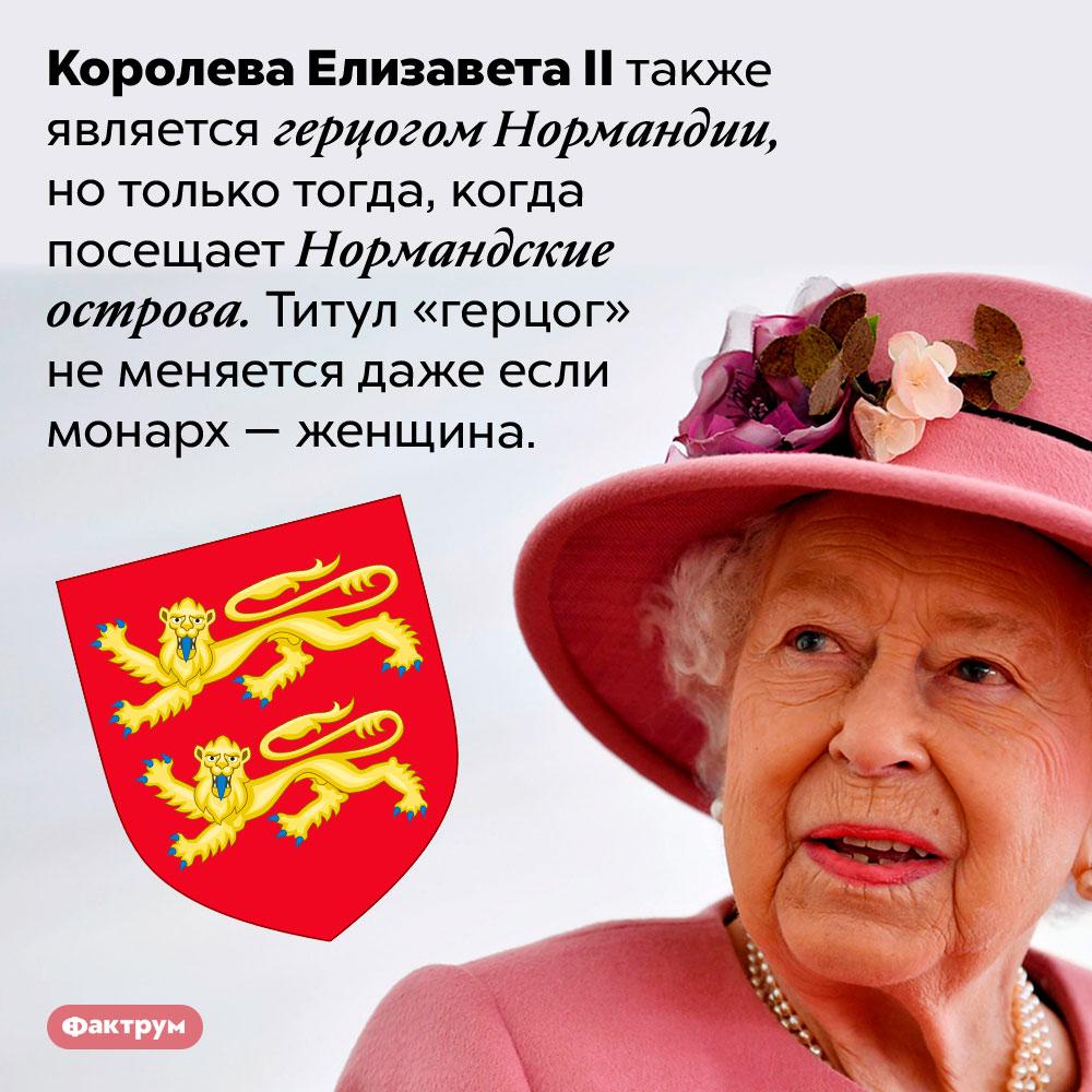 Королева ЕлизаветаII — герцог Нормандии. Королева Елизавета II также является герцогом Нормандии, но только тогда, когда посещает Нормандские острова. Титул «герцог» не меняется даже если монарх — женщина.