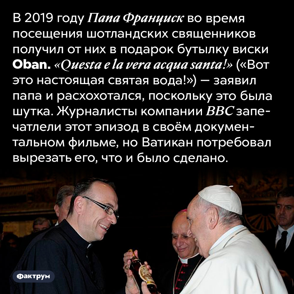 Неожиданная шутка папы римского. В 2019 году Папа Франциск во время посещения шотландских священников получил от них в подарок бутылку виски <em>Oban. «Questa e la vera acqua santa!»</em> («Вот это настоящая святая вода!») — заявил папа и расхохотался, поскольку это была шутка. Журналисты компании BBC запечатлели этот эпизод в своём документальном фильме, но Ватикан потребовал вырезать его, что и было сделано.