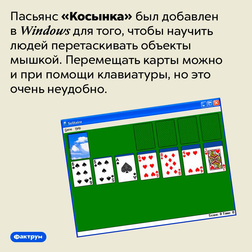 Зачем в Windows добавили пасьянс?. Пасьянс «Косынка» был добавлен в Windows для того, чтобы научить людей перетаскивать объекты мышкой. Перемещать карты можно и при помощи клавиатуры, но это очень неудобно.