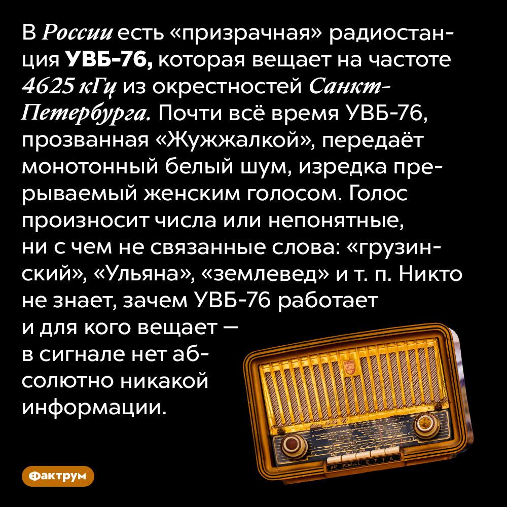Никто незнает зачем «призрачная» радиостанция УВБ-76 вещает белый шум. В России есть «призрачная» радиостанция УВБ-76, которая вещает на частоте 4625 кГц из окрестностей Санкт-Петербурга. Почти всё время УВБ-76, прозванная «Жужжалкой», передаёт монотонный белый шум, изредка прерываемый женским голосом. Голос произносит числа или непонятные, ни с чем не связанные слова: «грузинский», «Ульяна», «землевед» и т. п. Никто не знает, зачем УВБ-76 работает и для кого вещает — в сигнале нет абсолютно никакой информации.