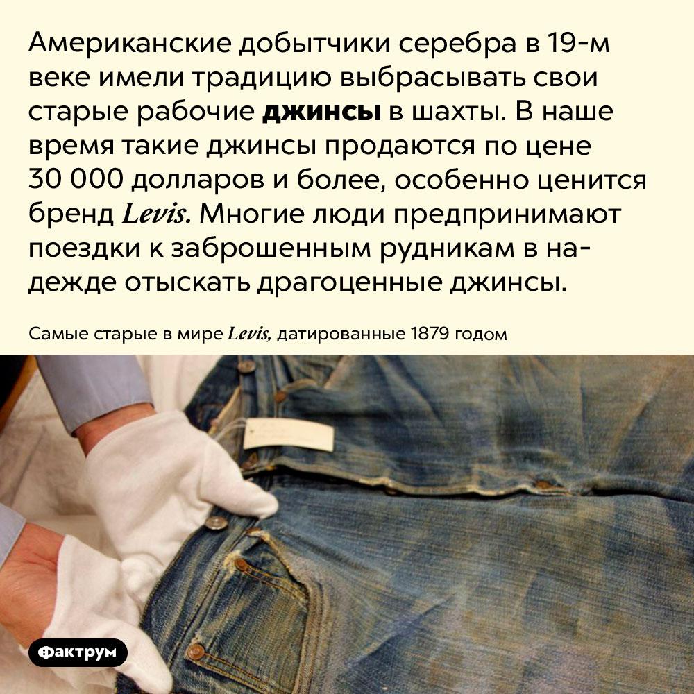 Джинсы рабочих 19века годов стали дорогостоящим раритетом. Американские добытчики серебра в 19 веке имели традицию выбрасывать свои старые рабочие джинсы в шахты. В наше время такие джинсы продаются по цене 30 000 долларов и более, особенно ценится бренд Levis. Многие люди предпринимают поездки к заброшенным рудникам в надежде отыскать драгоценные джинсы.