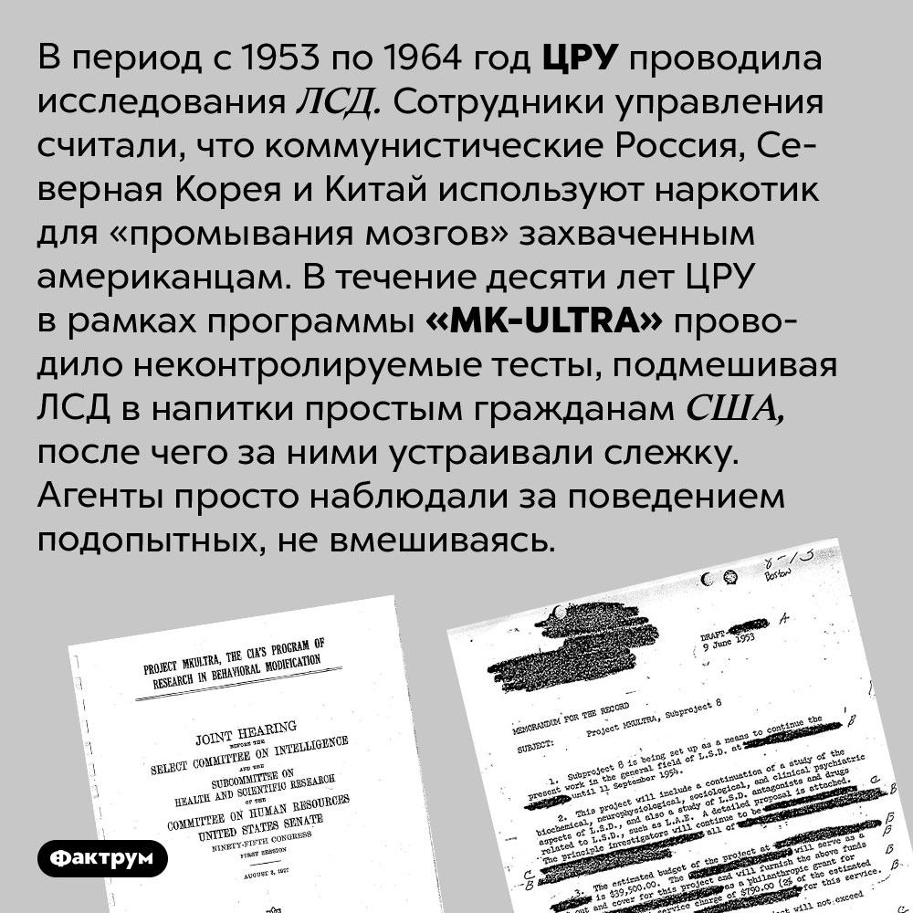 ЦРУ на протяжении 10лет подмешивало ЛСД случайным американцам. В период с 1953 по 1964 год ЦРУ проводила исследования ЛСД. Сотрудники управления считали, что коммунистические Россия, Северная Корея и Китай используют наркотик для «промывания мозгов» захваченным американцам. В течение десяти лет ЦРУ в рамках программы <em>«MK-ULTRA»</em> проводило неконтролируемые тесты, подмешивая ЛСД в напитки простым гражданам США, после чего за ними устраивали слежку. Агенты просто наблюдали за поведением подопытных, не вмешиваясь.