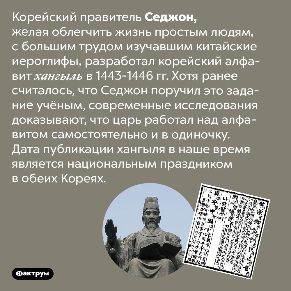 Корейский правитель Седжон сам разработал корейский алфавит. Корейский правитель Седжон, желая облегчить жизнь простым людям, с большим трудом изучавшим китайские иероглифы, разработал корейский алфавит хангыль в 1443-1446 гг. Хотя ранее считалось, что Седжон поручил это задание учёным, современные исследования доказывают, что царь работал над алфавитом самостоятельно и в одиночку. Дата публикации хангыля в наше время является национальным праздником в обеих Кореях.
