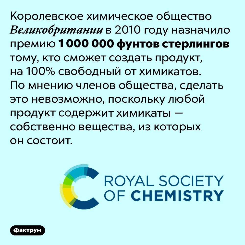 Тому, кто сможет создать продукт без химикатов, выплатят миллион долларов. Королевское химическое общество Великобритании в 2010 году назначило премию 1 000 000 фунтов стерлингов тому, кто сможет создать продукт, на 100% свободный от химикатов. По мнению членов общества, сделать это невозможно, поскольку любой продукт содержит химикаты — собственно вещества, из которых он состоит.