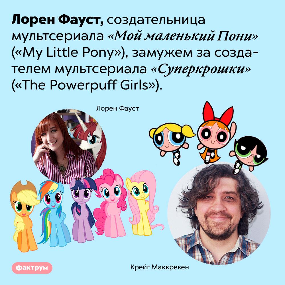 Неожиданная связь мультфильмов «Мой маленький Пони» и«Суперкрошки». Лорен Фауст, создательница мультсериала «Мой маленький Пони» <em>(«My Little Pony»),</em> замужем за создателем мультсериала «Суперкрошки» <em>(«The Powerpuff Girls»).</em>