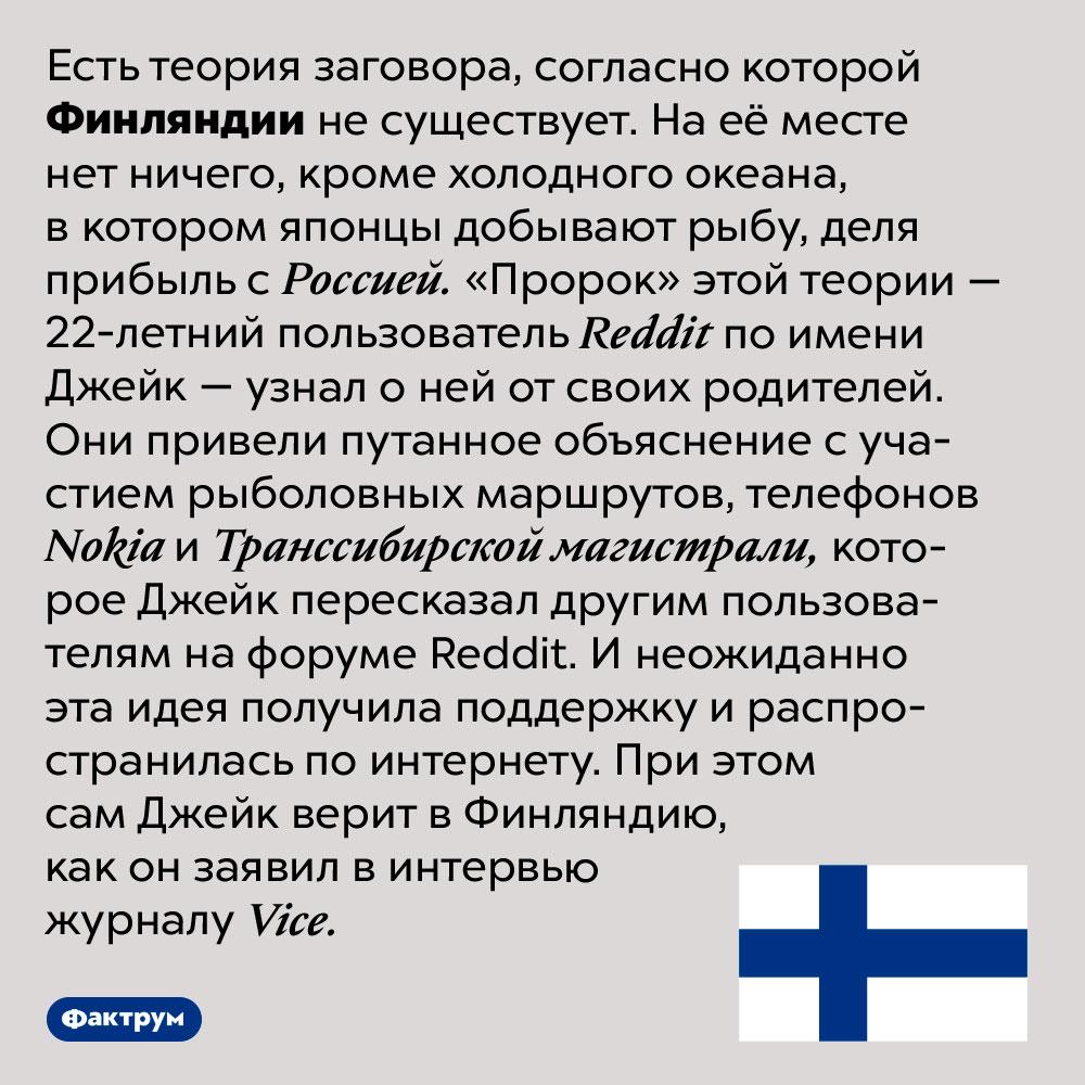 Существует ли Финляндия. Есть теория заговора, согласно которой Финляндии не существует. На её месте нет ничего, кроме холодного океана, в котором японцы добывают рыбу, деля прибыль с Россией. «Пророк» этой теории — 22-летний пользователь Reddit по имени Джейк — узнал о ней от своих родителей. Они привели путанное объяснение с участием рыболовных маршрутов, телефонов Nokia и Транссибирской магистрали, которое Джейк пересказал другим пользователям на форуме Reddit. И неожиданно эта идея получила поддержку и распространилась по интернету. При этом сам Джейк верит в Финляндию, как он заявил в интервью журналу Vice.