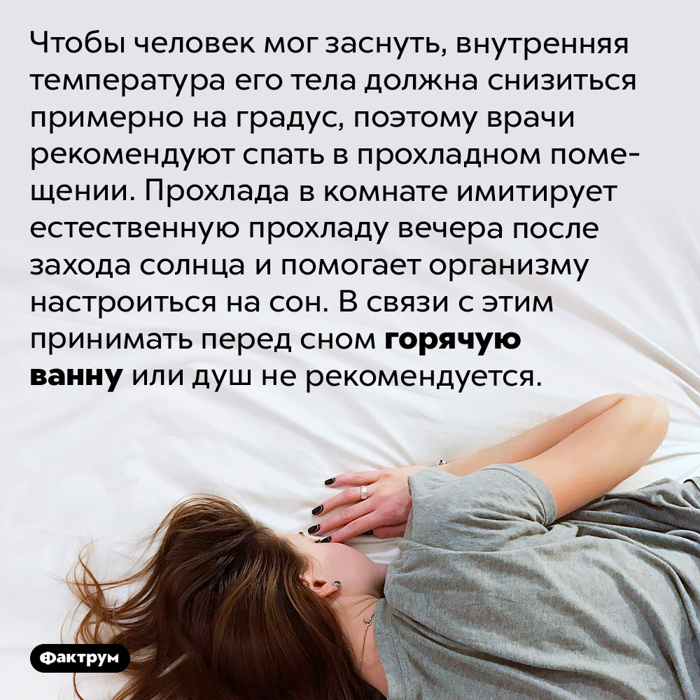 Горячая ванна, принятая наночь, может испортить вам сон. Чтобы человек мог заснуть, внутренняя температура его тела должна снизиться примерно на градус, поэтому врачи рекомендуют спать в прохладном помещении. Прохлада в комнате имитирует естественную прохладу вечера после захода солнца и помогает организму настроиться на сон. В связи с этим принимать перед сном горячую ванну или душ не рекомендуется.