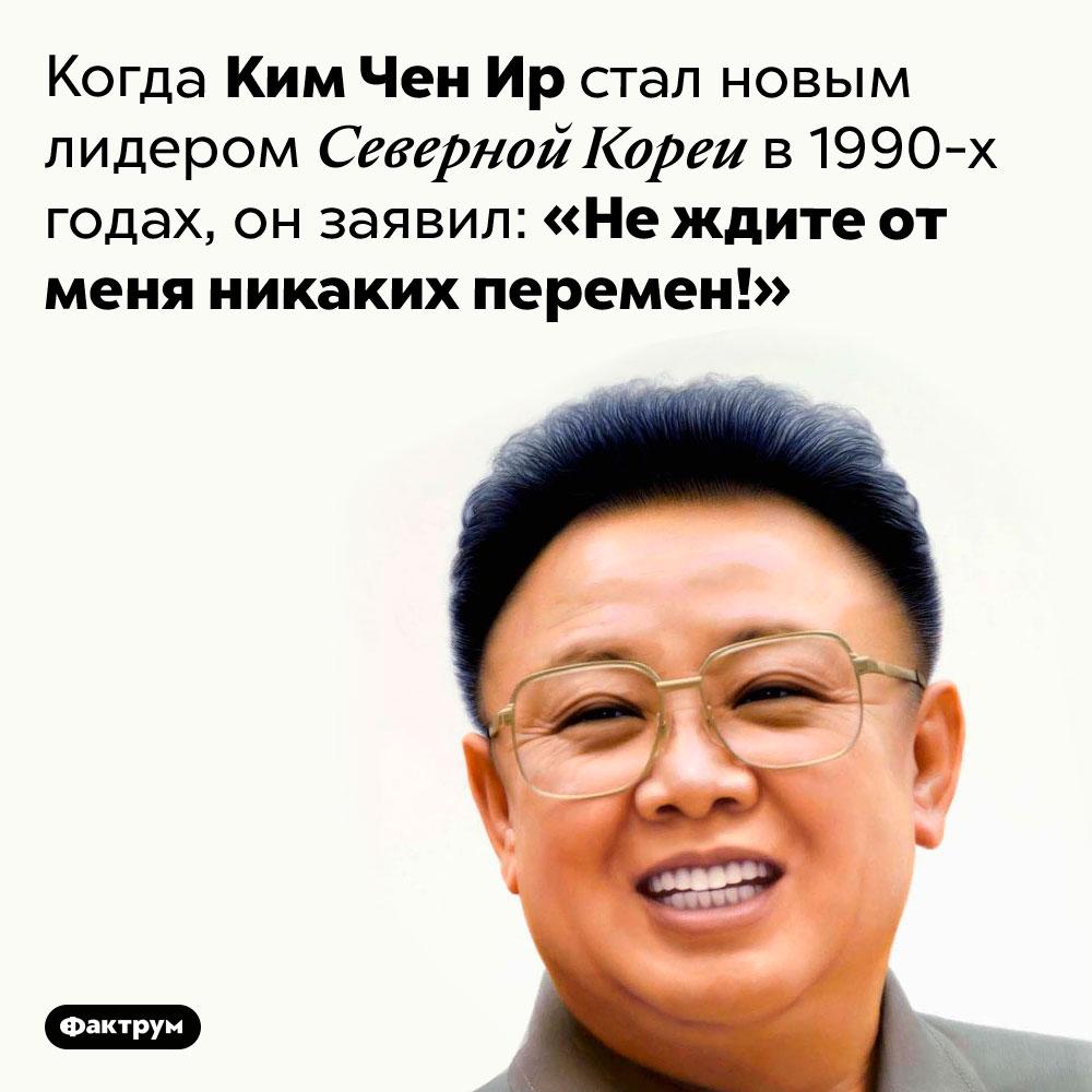 Политический слоган Ким Чен Ира. Когда Ким Чен Ир стал новым лидером Северной Кореи в 1990-х годах, он заявил: «Не ждите от меня никаких перемен!»