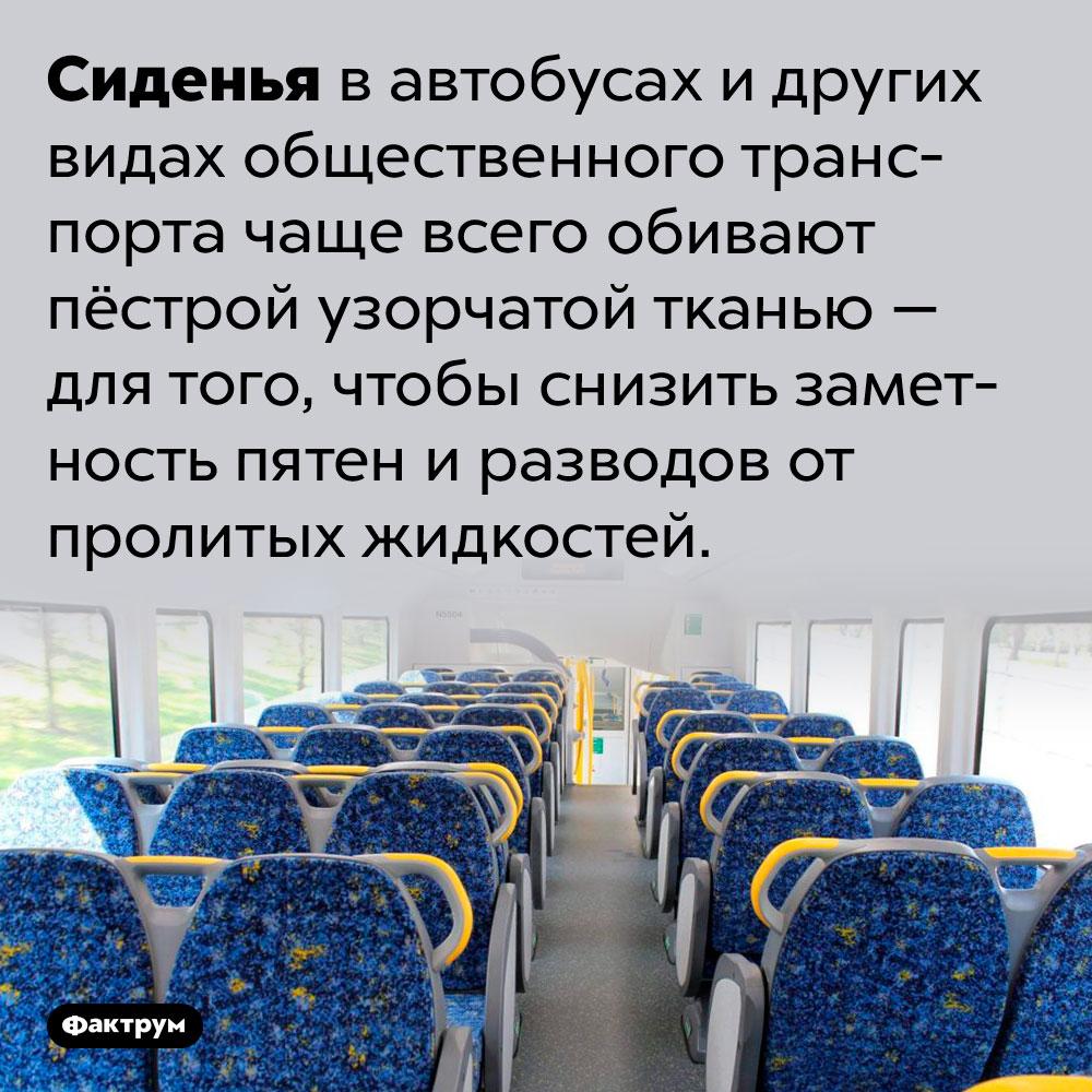 Почему сиденья вавтобусах обиты пёстрой тканью. Сиденья в автобусах и других видах общественного транспорта чаще всего обивают пёстрой узорчатой тканью — для того, чтобы снизить заметность пятен и разводов от пролитых жидкостей.