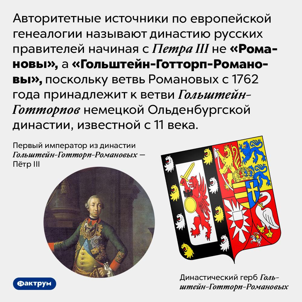 Ветвь русских царей Романовых принадлежит немецкой династии. Авторитетные источники по европейской генеалогии называют династию русских правителей начиная с Петра III не «Романовы», а «Гольштейн-Готторп-Романовы», поскольку ветвь Романовых с 1762 года принадлежит к ветви Гольштейн-Готторпов немецкой Ольденбургской династии, известной с 11 века.