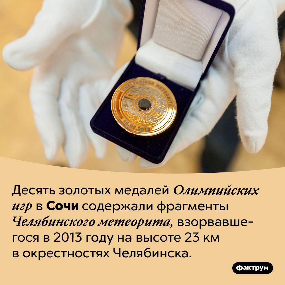 Олимпийские медали сметеоритом. Десять золотых медалей Олимпийских игр в Сочи содержали фрагменты Челябинского метеорита, взорвавшегося в 2013 году на высоте 23 км в окрестностях Челябинска.