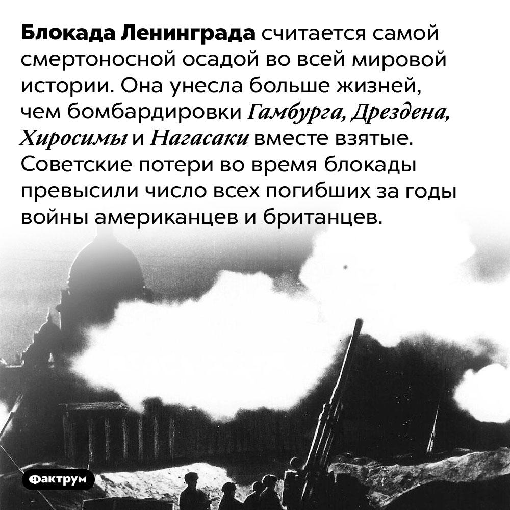 Самая смертоносная осада вистории. Блокада Ленинграда считается самой смертоносной осадой во всей мировой истории. Она унесла больше жизней, чем бомбардировки Гамбурга, Дрездена, Хиросимы и Нагасаки вместе взятые. Советские потери во время блокады превысили число всех погибших за годы войны американцев и британцев.