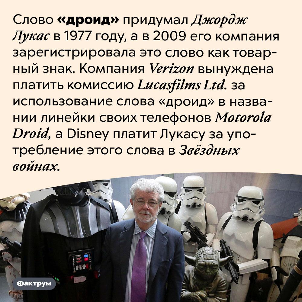 Слово «дроид» придумал Джордж Лукас. Слово «дроид» придумал Джордж Лукас в 1977 году, а в 2009 его компания зарегистрировала это слово как товарный знак. Компания <em>Verizon</em> вынуждена платить комиссию <em>Lucasfilms Ltd.</em> за использование слова «дроид» в названии линейки своих телефонов <em>Motorola Droid,</em> а <em>Disney</em> платит Лукасу за употребление этого слова в Звёздных войнах.