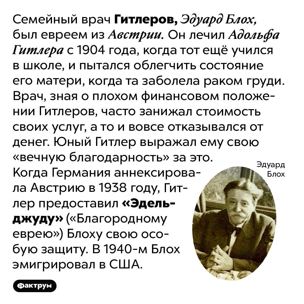 Семейный врач Гитлера был австрийским евреем. Семейный врач Гитлеров, Эдуард Блох, был евреем из Австрии. Он лечил Адольфа Гитлера с 1904 года, когда тот ещё учился в школе, и пытался облегчить состояние его матери, когда та заболела раком груди. Врач, зная о плохом финансовом положении Гитлеров, часто занижал стоимость своих услуг, а то и вовсе отказывался от денег. Юный Гитлер выражал ему свою «вечную благодарность» за это. Когда Германия аннексировала Австрию в 1938 году, Гитлер предоставил «Эдельджуду» («Благородному еврею») Блоху свою особую защиту. В 1940-м Блох эмигрировал в США.