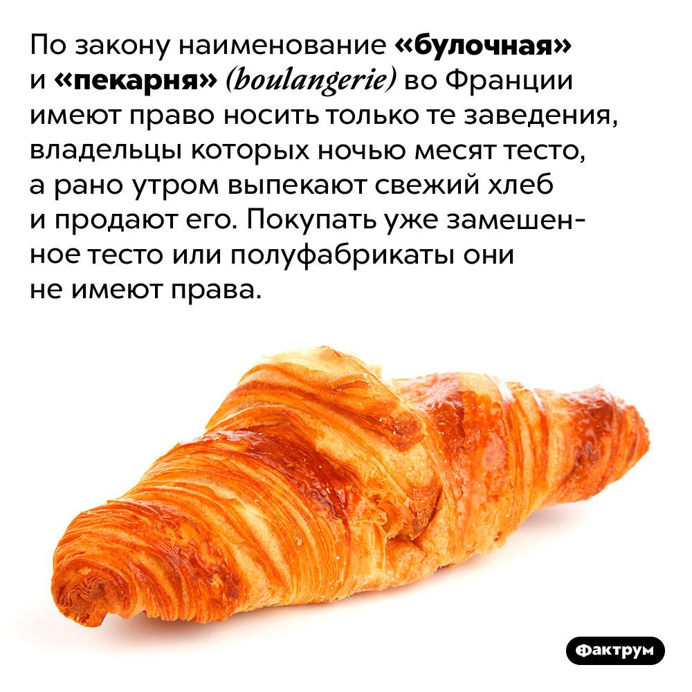 Булочные ипекарни воФранции обязаны печь хлеб. По закону наименование «булочная» и «пекарня» <em>(boulangerie)</em> во Франции имеют право носить только те заведения, владельцы которых ночью месят тесто, а рано утром выпекают свежий хлеб и продают его. Покупать уже замешенное тесто или полуфабрикаты они не имеют права.