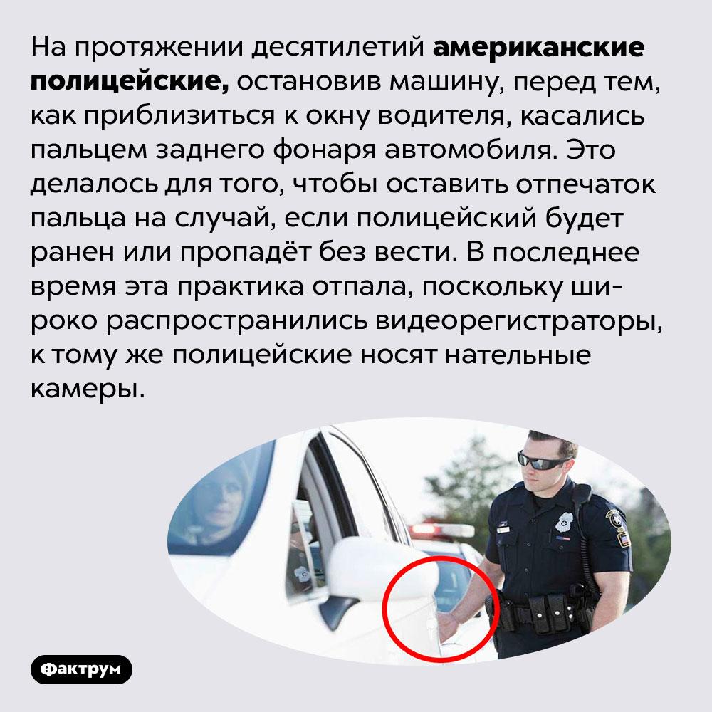 Зачем американские полицейские касались заднего фонаря остановленной ими машины. На протяжении десятилетий американские полицейские, остановив машину, перед тем, как приблизиться к окну водителя, касались пальцем заднего фонаря автомобиля. Это делалось для того, чтобы оставить отпечаток пальца на случай, если полицейский будет ранен или пропадёт без вести. В последнее время эта практика отпала, поскольку широко распространились видеорегистраторы, к тому же полицейские носят нательные камеры.