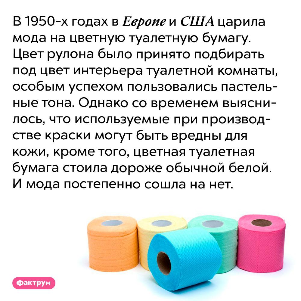 В1950-хгодах вЕвропе иСША вмоде была цветная туалетная бумага. В 1950-х годах в Европе и США царила мода на цветную туалетную бумагу. Цвет рулона было принято подбирать под цвет интерьера туалетной комнаты, особым успехом пользовались пастельные тона. Однако со временем выяснилось, что используемые при производстве краски могут быть вредны для кожи, кроме того, цветная туалетная бумага стоила дороже обычной белой. И мода постепенно сошла на нет.