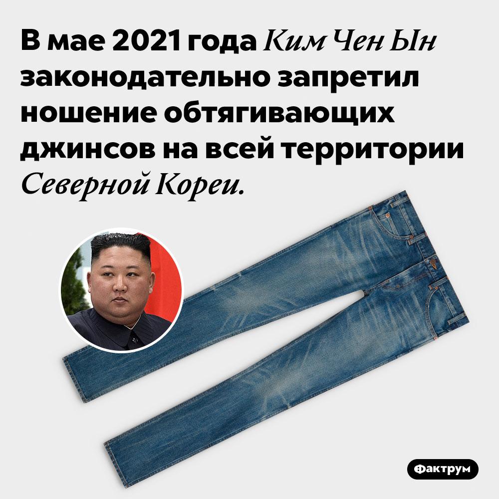 ВСеверной Корее нельзя ходить вузких джинсах. В мае 2021 года Ким Чен Ын законодательно запретил ношение обтягивающих джинсов на всей территории Северной Кореи.