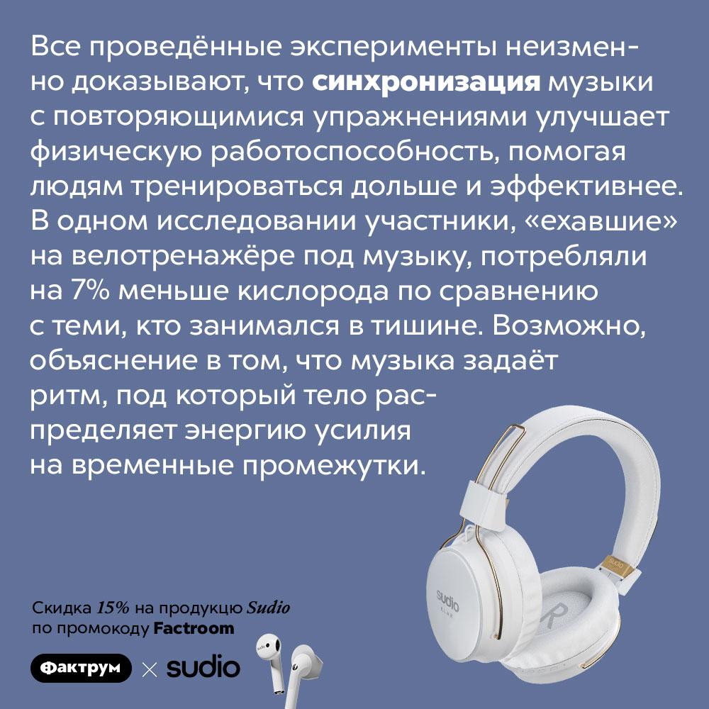 Прослушивание музыки улучшает работоспособность. Все проведённые эксперименты неизменно доказывают, что синхронизация музыки с повторяющимися упражнениями улучшает физическую работоспособность, помогая людям тренироваться дольше и эффективнее. В одном исследовании участники, «ехавшие» на велотренажёре под музыку, потребляли на 7% меньше кислорода по сравнению с теми, кто занимался в тишине. Возможно, объяснение в том, что музыка задаёт ритм, под который тело распределяет энергию усилия на временные промежутки.
