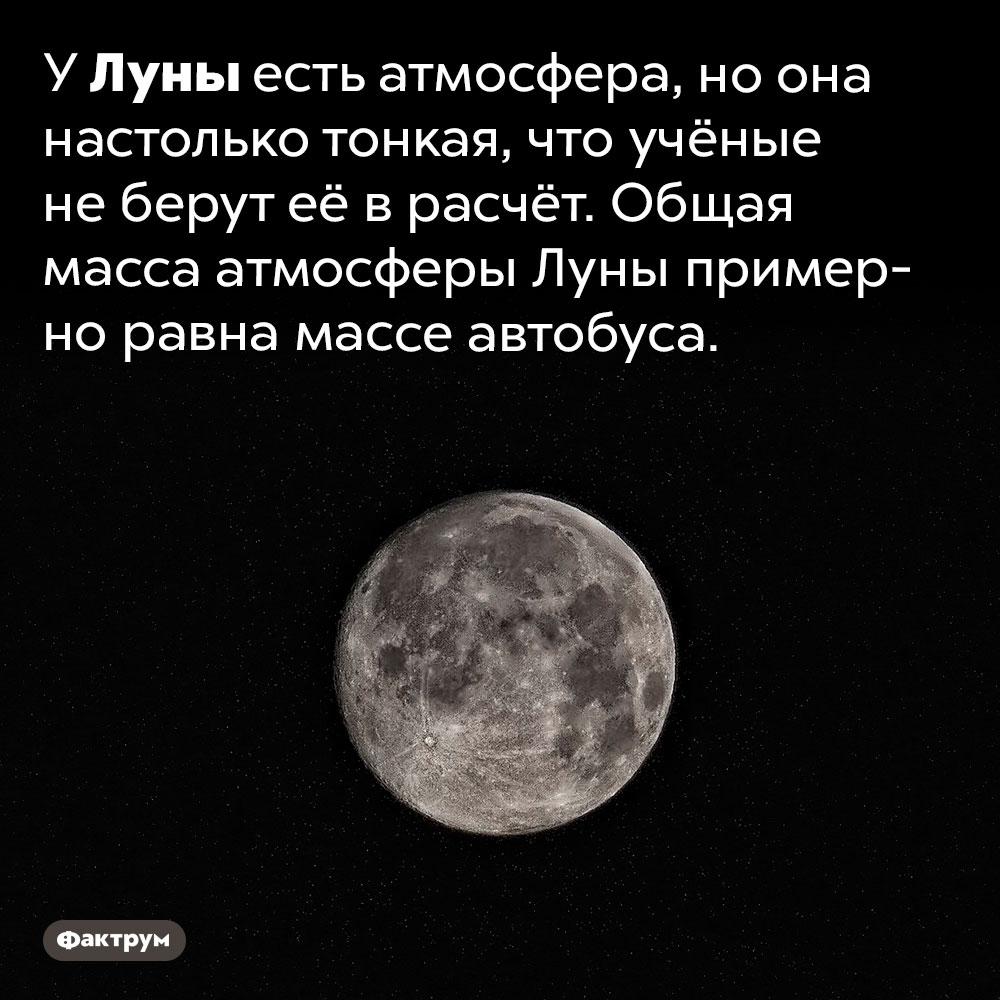 УЛуны есть атмосфера. У Луны есть атмосфера, но она настолько тонкая, что учёные не берут её в расчёт. Общая масса атмосферы Луны примерно равна массе автобуса.