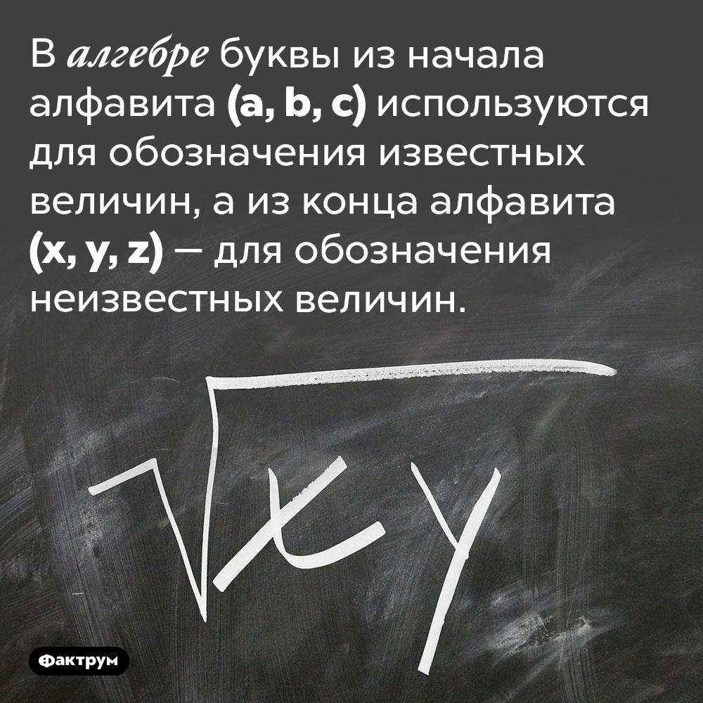 По какому принципу алгебра использует латинские буквы. В алгебре буквы из начала алфавита (a, b, c) используются для обозначения известных величин, а из конца алфавита (x, y, z) — для обозначения неизвестных величин.