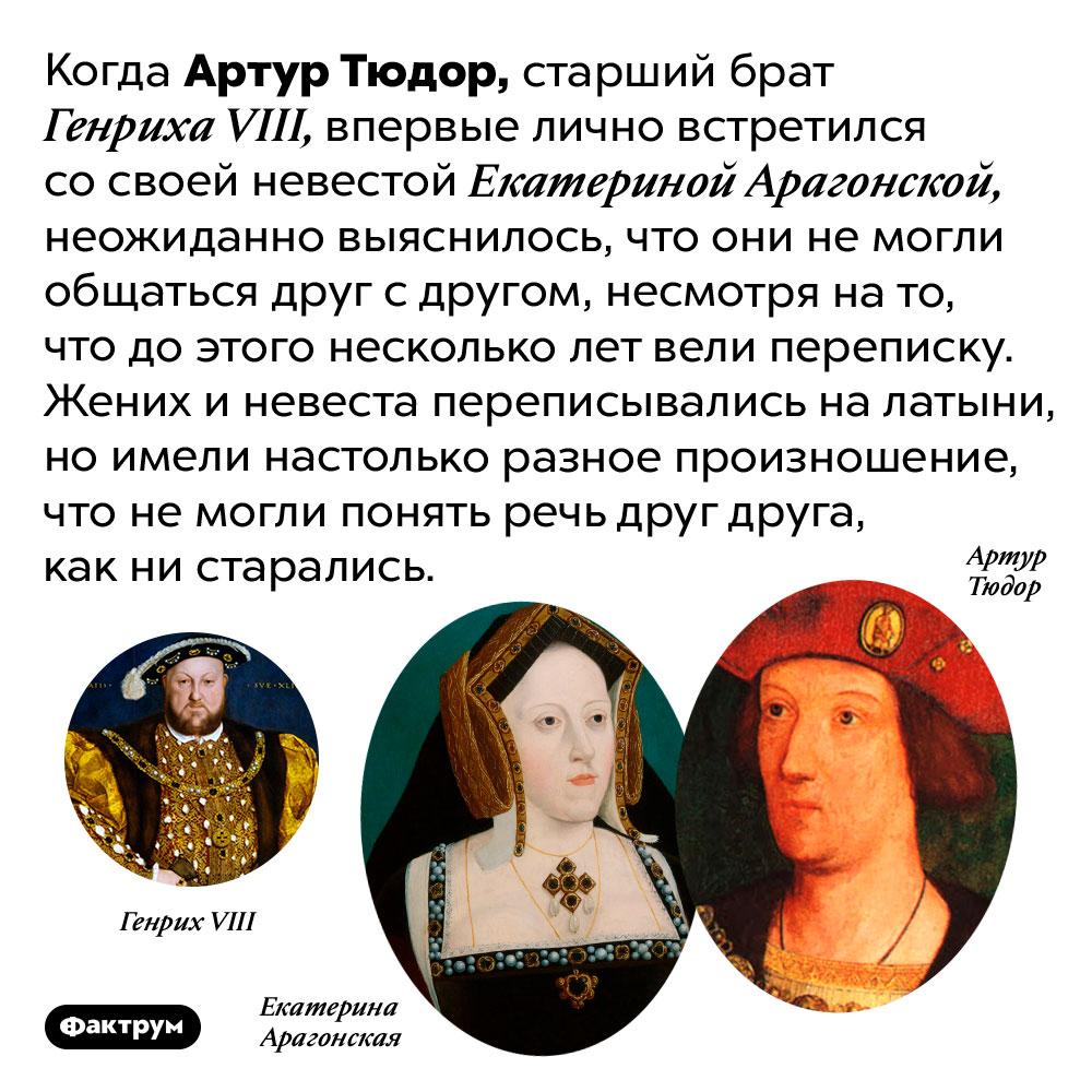 Почему Артур Тюдор немог понять свою невесту. Когда Артур Тюдор, старший брат Генриха VIII, впервые лично встретился со своей невестой Екатериной Арагонской, неожиданно выяснилось, что они не могли общаться друг с другом, несмотря на то, что до этого несколько лет вели переписку. Жених и невеста переписывались на латыни, но имели настолько разное произношение, что не могли понять речь друг друга, как ни старались.