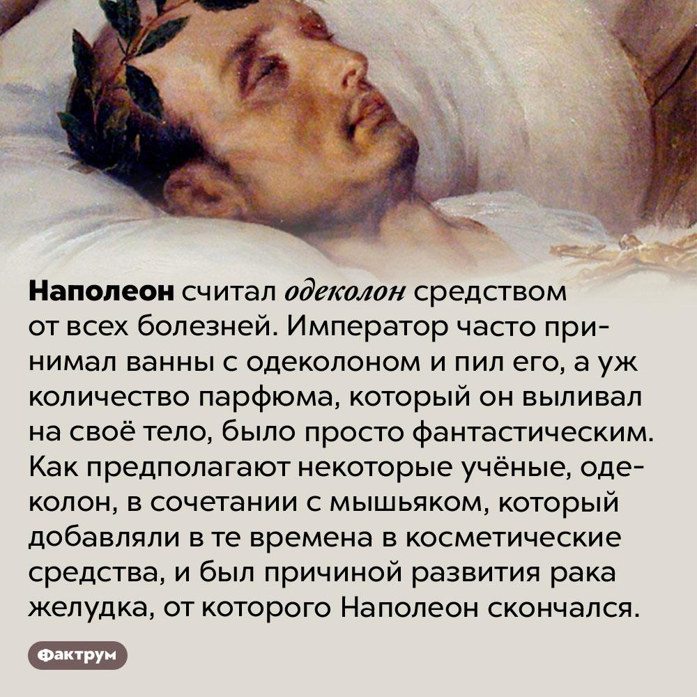 Наполеон пил одеколон. Наполеон считал одеколон средством от всех болезней. Император часто принимал ванны с одеколоном и пил его, а уж количество парфюма, который он выливал на своё тело, было просто фантастическим. Как предполагают некоторые учёные, одеколон, в сочетании с мышьяком, который добавляли в те времена в косметические средства, и был причиной развития рака желудка, от которого Наполеон скончался.