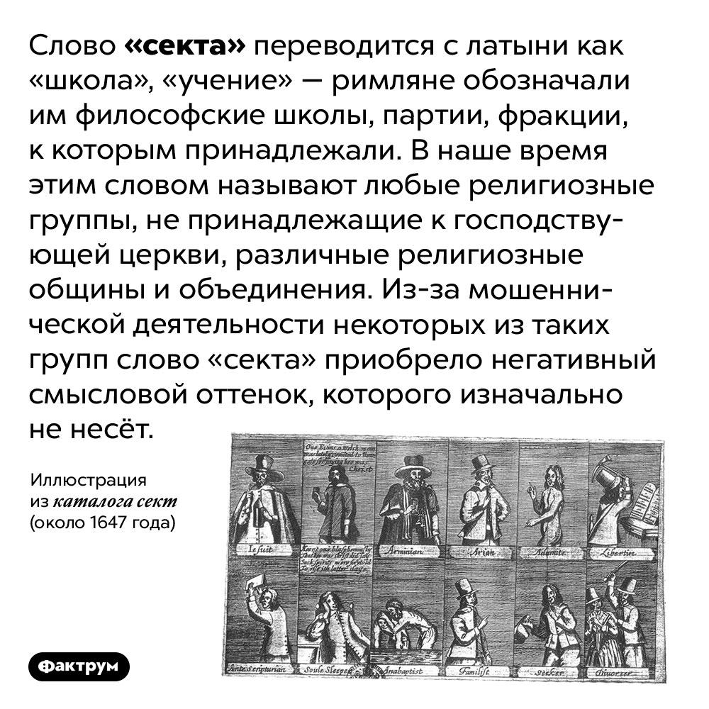 В слове «секта» нет ничего плохого. Слово «секта» переводится с латыни как «школа», «учение» — римляне обозначали им философские школы, партии, фракции, к которым принадлежали. В наше время этим словом называют любые религиозные группы, не принадлежащие к господствующей церкви, различные религиозные общины и объединения. Из-за мошеннической деятельности некоторых из таких групп слово «секта» приобрело негативный смысловой оттенок, которого изначально не несёт.