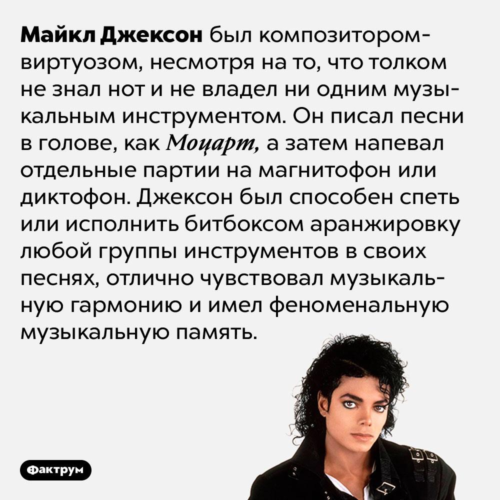 Майкл Джексон был композитором-виртуозом. Майкл Джексон был композитором-виртуозом, несмотря на то, что толком не знал нот и не владел ни одним музыкальным инструментом. Он писал песни в голове, как Моцарт, а затем напевал отдельные партии на магнитофон или диктофон. Джексон был способен спеть или исполнить битбоксом аранжировку любой группы инструментов в своих песнях, отлично чувствовал музыкальную гармонию и имел феноменальную музыкальную память.