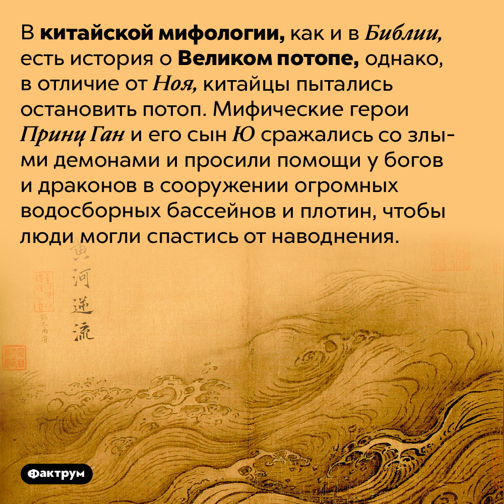 Вкитайской мифологии тоже есть Великий потоп. В китайской мифологии, как и в Библии, есть история о Великом потопе, однако, в отличие от Ноя, китайцы пытались остановить потоп. Мифические герои Принц Ган и его сын Ю сражались со злыми демонами и просили помощи у богов и драконов в сооружении огромных водосборных бассейнов и плотин, чтобы люди могли спастись от наводнения.