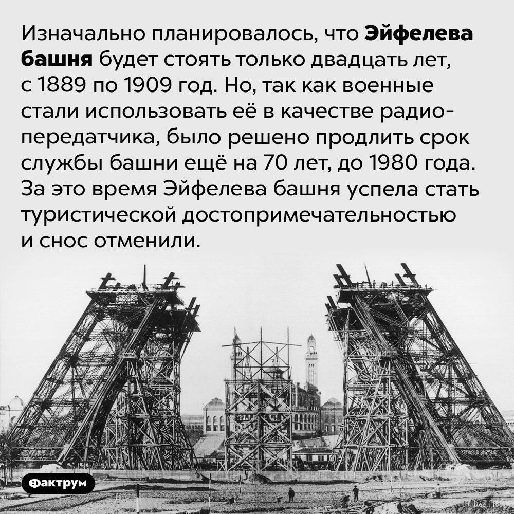 Почему неснесли Эйфелеву башню. Изначально планировалось, что Эйфелева башня будет стоять только двадцать лет, с 1889 по 1909 год. Но, так как военные стали использовать её в качестве радиопередатчика, было решено продлить срок службы башни ещё на 70 лет, до 1980 года. За это время Эйфелева башня успела стать туристической достопримечательностью и снос отменили.